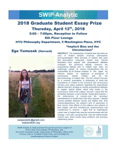 """2018 Graduate Student Essay Prize Thursday, April 12th , 2018 5:00 – 7:00pm, Reception to Follow 6th Floor Lounge NYU Philosophy Department, 5 Washington Place, NYC Ege Yumusak (Harvard) """"Implicit Bias and the Unconscious"""" ABSTRACT: The metaphysics of implicit bias has been an area of heated debates involving philosophers and psychologists. Most theorists of implicit bias posit that associations underwrite implicit bias. Recent dissenters have argued that propositional attitudes undergird this pernicious attitude. However, the propositional attitude view of implicit bias does not satisfyingly explain its various manifestations that are underwritten by its diverse contents. In this paper my criticism targets: (1) legitimacy of ascriptions of unconscious mental content, and (2) the phenomenology of implicit bias. The first criticism focuses on a common assumption in philosophy of mind—the equivalence of content in the conscious and unconscious domain—and raises problems regarding the propositional attitude theorist's strategy to ascribe propositional attitudes to explain implicit biases which they locate in the unconscious mind of the subject. Second, I argue that the similarities between a more familiar mental phenomenon— the phenomenon of moods—and the conscious manifestations of implicit bias have been ignored. I identify several parallels between moods and implicit bias: their context-dependence, the subject's lack of awareness of their source, their effects on the salience and valence of their targets, and their simultaneous responsiveness and recalcitrance to reasons. I argue that an explanatorily robust view of implicit bias must be commensurate with this analogy. I end with a proposal that I dub the indeterminate content view, which avoids these problems and promises explanatory power. Contact us at: swipanalytic@gmail.com swipanalytic.org SWIP-Analytic is made possible through the generous support of NYU's New York Institute of Philosophy, and The CUNY Gradua"""