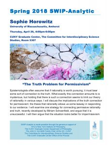 """Spring 2018 SWIP-Analytic Sophie Horowitz University of Massachusetts, Amherst Thursday, April 26, 4:00pm-6:00pm CUNY Graduate Center, The Committee for Interdisciplinary Science Studies, Room 5307 """"The Truth Problem for Permissivism"""" Epistemologists often assume that if rationality is worth pursuing, it must bear some sort of connection to the truth. What exactly this connection amounts to is mysterious, but holding that there is such a connection seems to limit our theory of rationality in various ways. I will discuss the implications of the truth connection for permissivism: the thesis that rationality allows us some leeway in responding to our evidence. I will examine one strategy for connecting permissive rationality and truth, recently developed by Miriam Schoenfield, and argue that it is unsuccessful. I will then argue that the situation looks better for impermissivism. SWIP-Analytic is made possible through the generous support of NYU's New York Institute of Philosophy, The CUNY Graduate Center Department of Philosophy, The John H. Kornblith Family Chair at the GC, CUNY The Committee for Interdisciplinary Science Studies and The CUNY Graduate Center Office of the Provost."""
